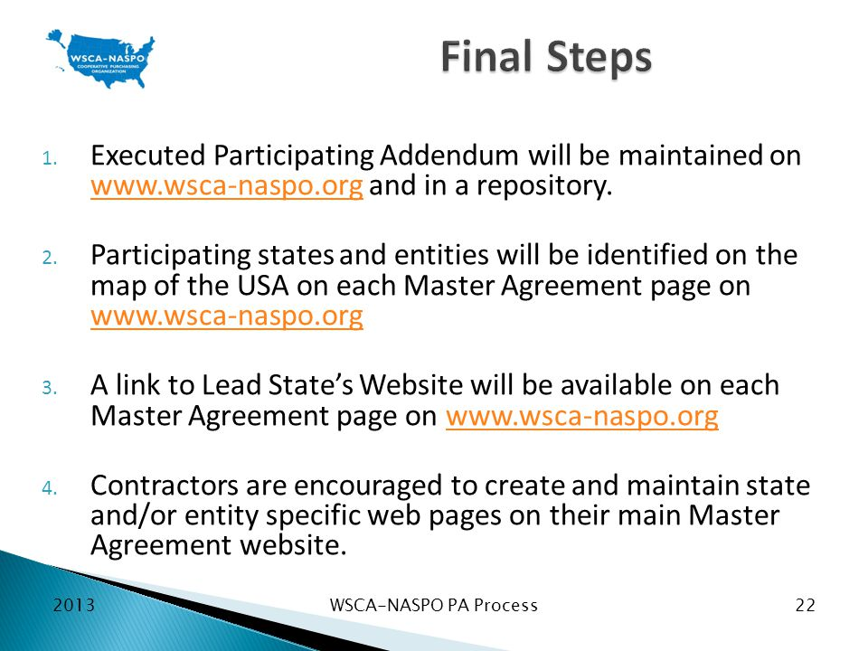 WSCA-NASPO PA Process22 1. Executed Participating Addendum will be maintained on www.wsca-naspo.org and in a repository. www.wsca-naspo.org 2. Partici