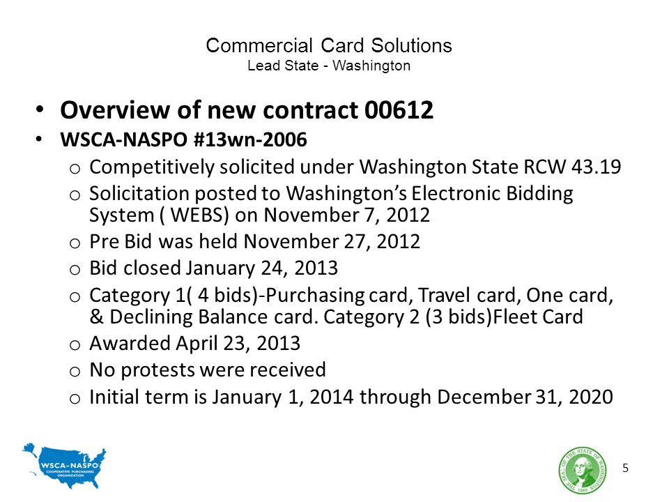 Commercial Card Solutions Lead State - Washington Overview of new contract 00612 WSCA-NASPO #13wn-2006 o Competitively solicited under Washington State RCW 43.19 o Solicitation posted to Washingtons Electronic Bidding System ( WEBS) on November 7, 2012 o Pre Bid was held November 27, 2012 o Bid closed January 24, 2013 o Category 1( 4 bids)-Purchasing card, Travel card, One card, & Declining Balance card.
