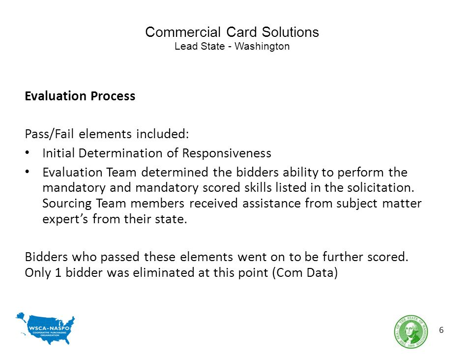 Commercial Card Solutions Lead State - Washington Evaluation Process Pass/Fail elements included: Initial Determination of Responsiveness Evaluation Team determined the bidders ability to perform the mandatory and mandatory scored skills listed in the solicitation.
