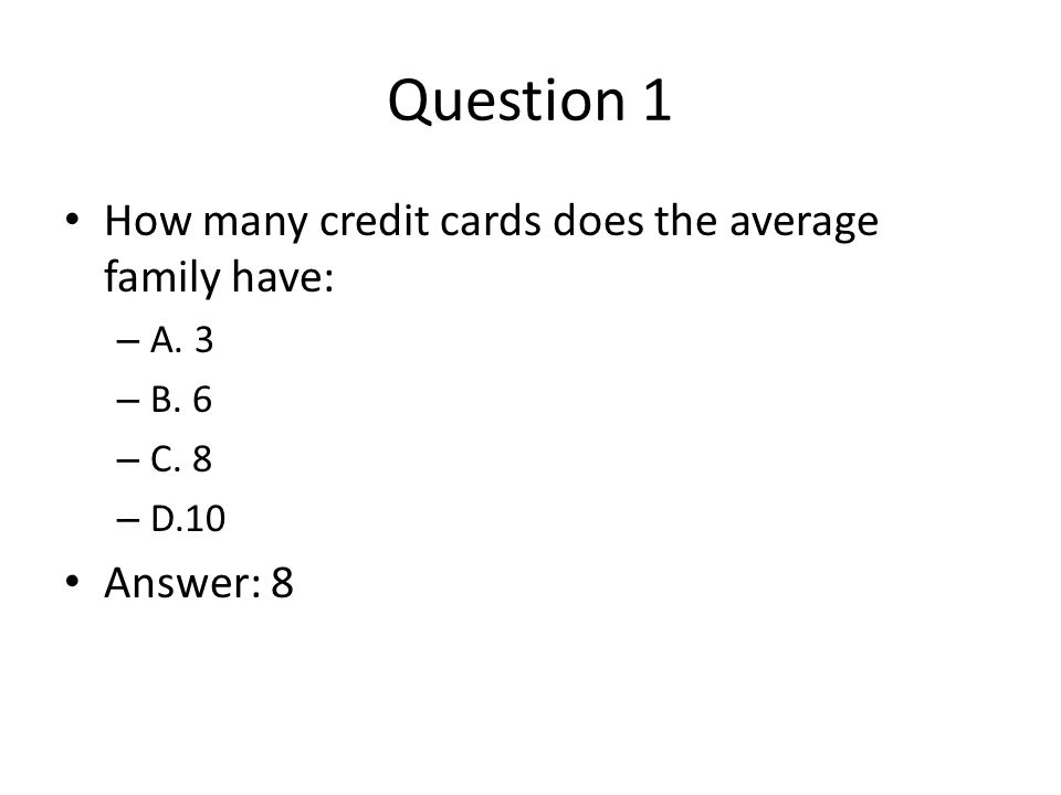 Question 1 How many credit cards does the average family have: – A.