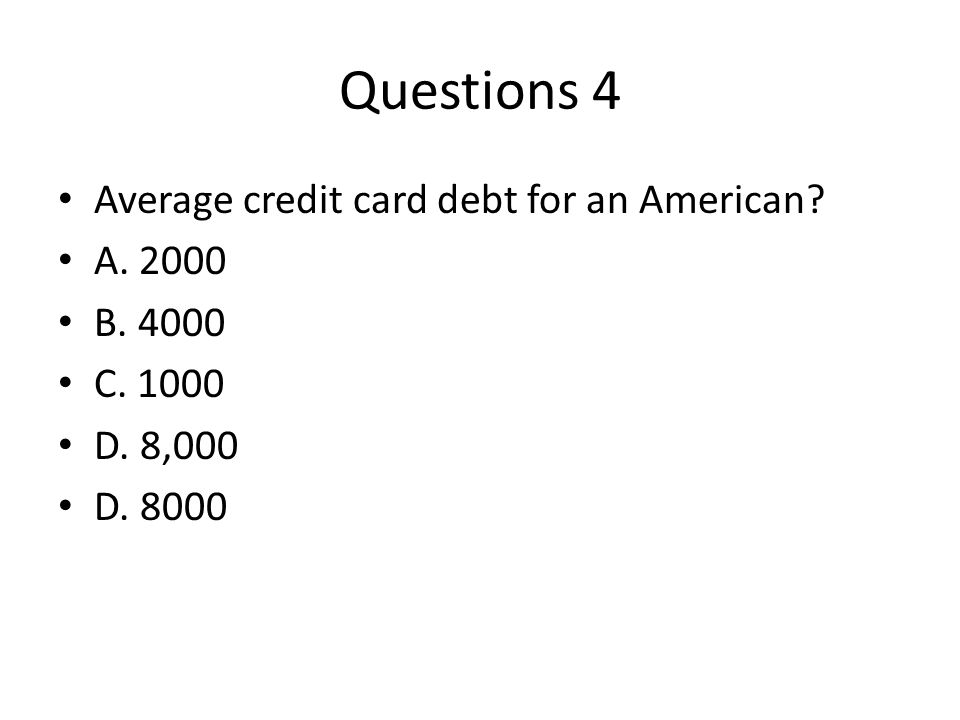 Questions 4 Average credit card debt for an American? A. 2000 B. 4000 C. 1000 D. 8,000 D. 8000