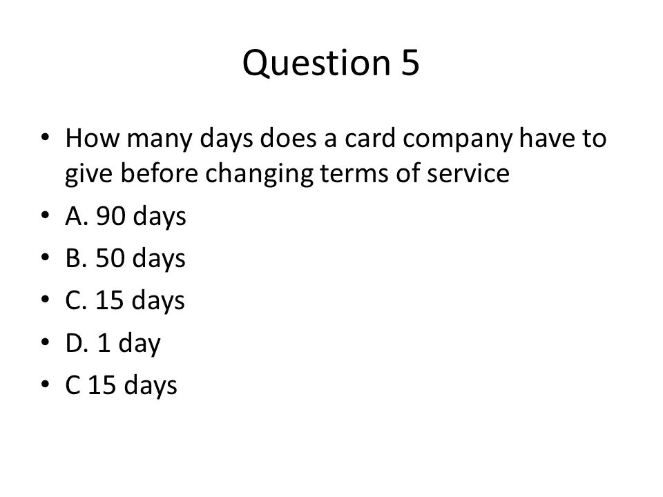 Question 5 How many days does a card company have to give before changing terms of service A.