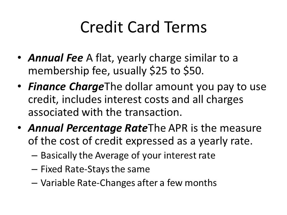 Credit Card Terms Annual Fee A flat, yearly charge similar to a membership fee, usually $25 to $50.