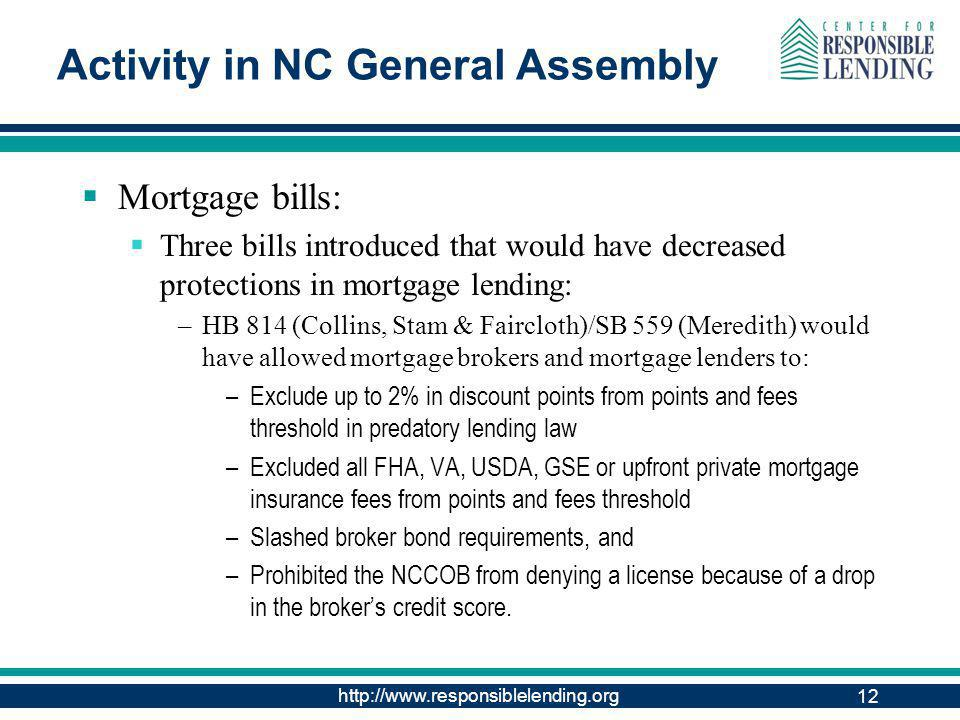 http://www.responsiblelending.org 12 Activity in NC General Assembly Mortgage bills: Three bills introduced that would have decreased protections in mortgage lending: –HB 814 (Collins, Stam & Faircloth)/SB 559 (Meredith) would have allowed mortgage brokers and mortgage lenders to: –Exclude up to 2% in discount points from points and fees threshold in predatory lending law –Excluded all FHA, VA, USDA, GSE or upfront private mortgage insurance fees from points and fees threshold –Slashed broker bond requirements, and –Prohibited the NCCOB from denying a license because of a drop in the brokers credit score.