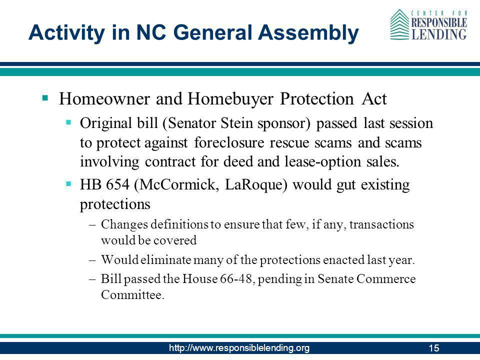http://www.responsiblelending.org 15 Activity in NC General Assembly Homeowner and Homebuyer Protection Act Original bill (Senator Stein sponsor) passed last session to protect against foreclosure rescue scams and scams involving contract for deed and lease-option sales.