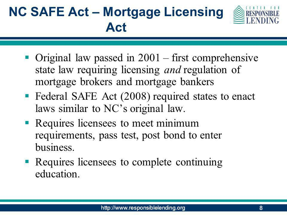 http://www.responsiblelending.org 8 NC SAFE Act – Mortgage Licensing Act Original law passed in 2001 – first comprehensive state law requiring licensing and regulation of mortgage brokers and mortgage bankers Federal SAFE Act (2008) required states to enact laws similar to NCs original law.
