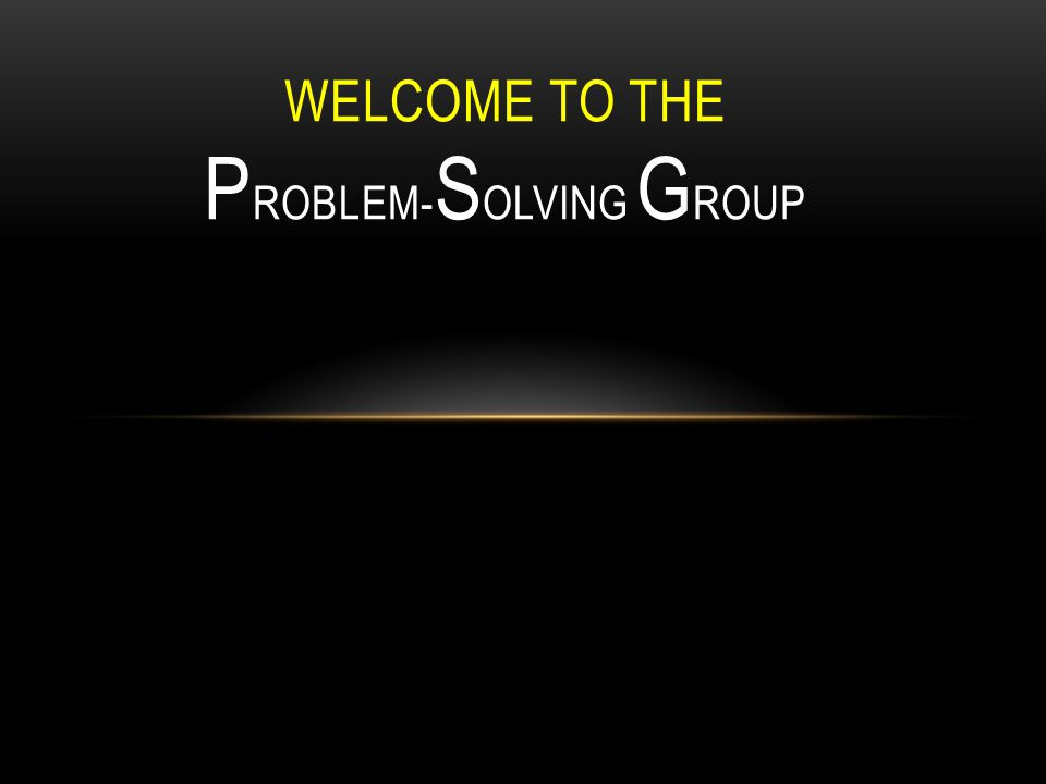 WELCOME TO THE P ROBLEM- S OLVING G ROUP