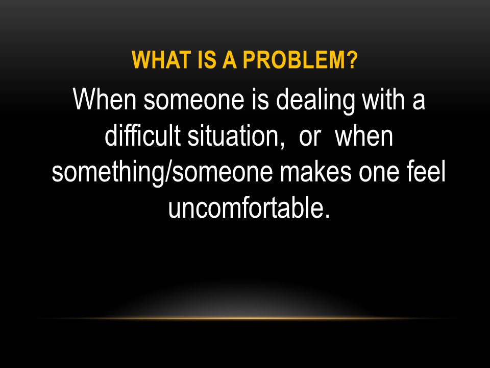 WHAT IS A PROBLEM? When someone is dealing with a difficult situation, or when something/someone makes one feel uncomfortable.