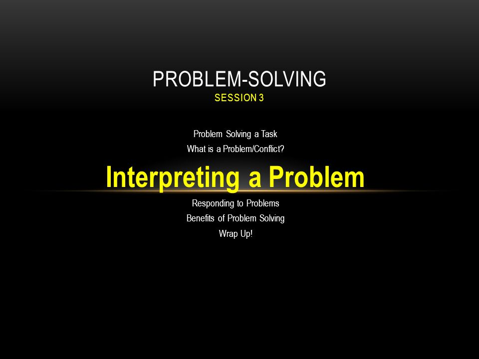 Problem Solving a Task What is a Problem/Conflict? Interpreting a Problem Responding to Problems Benefits of Problem Solving Wrap Up! PROBLEM-SOLVING