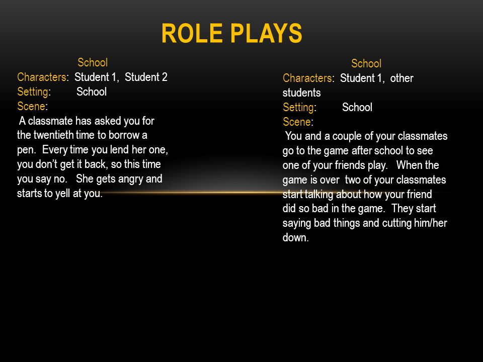 ROLE PLAYS School Characters: Student 1, Student 2 Setting: School Scene: A classmate has asked you for the twentieth time to borrow a pen. Every time