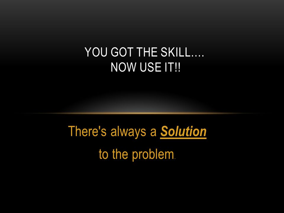 YOU GOT THE SKILL…. NOW USE IT!! There's always a Solution to the problem.