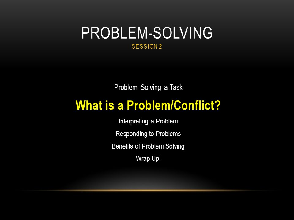 PROBLEM-SOLVING SESSION 2 Problem Solving a Task What is a Problem/Conflict? Interpreting a Problem Responding to Problems Benefits of Problem Solving