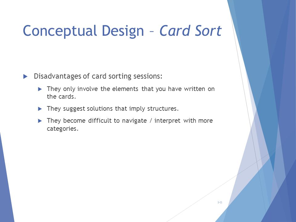 Conceptual Design – Card Sort Disadvantages of card sorting sessions: They only involve the elements that you have written on the cards. They suggest