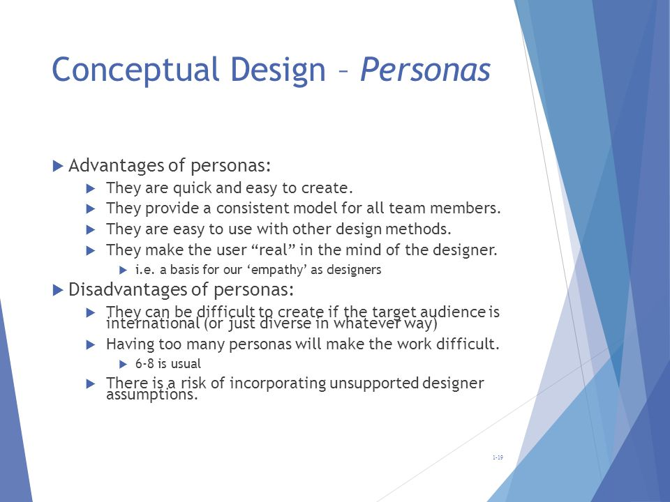 Conceptual Design – Personas Advantages of personas: They are quick and easy to create. They provide a consistent model for all team members. They are