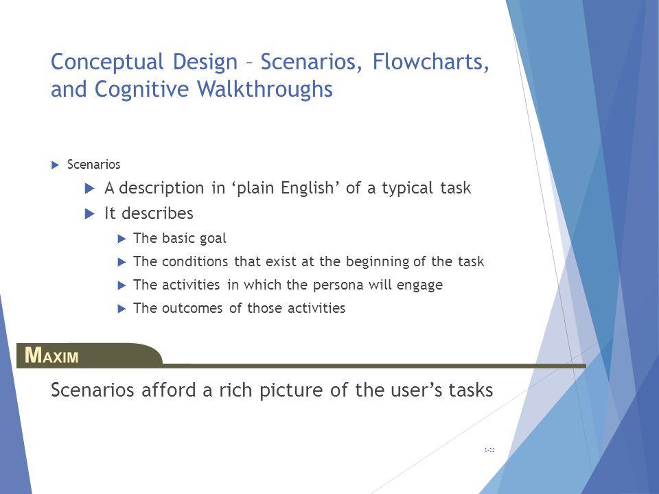 Conceptual Design – Scenarios, Flowcharts, and Cognitive Walkthroughs Scenarios A description in plain English of a typical task It describes The basi