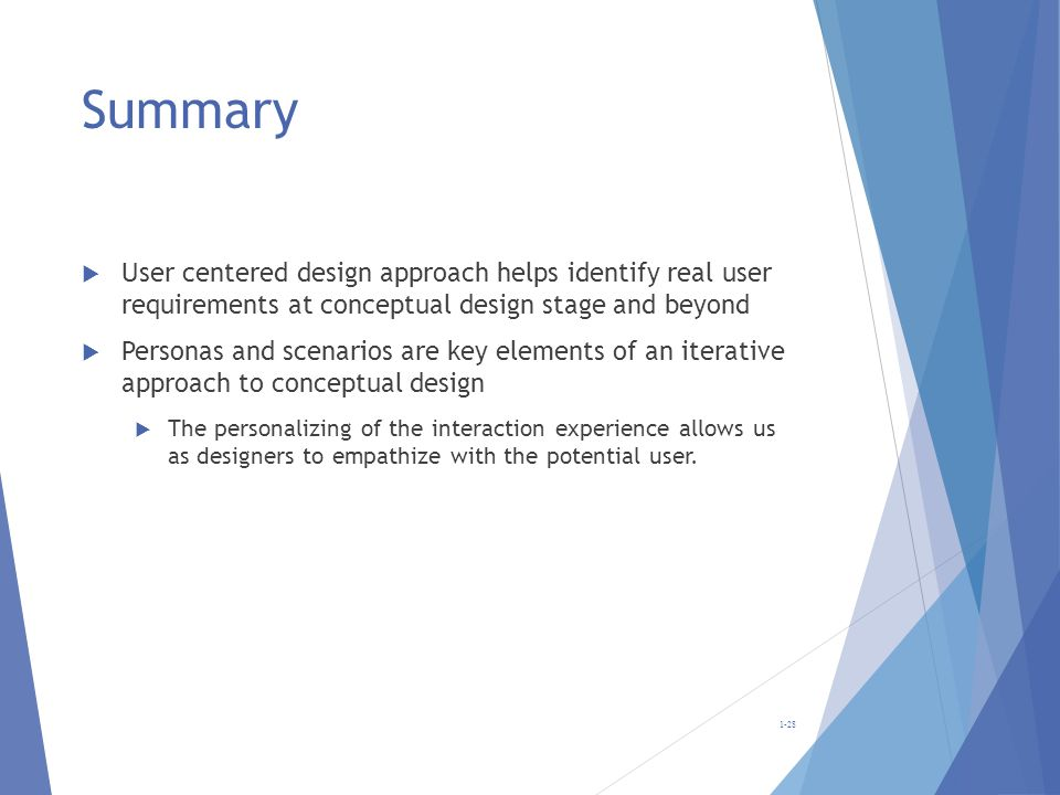 Summary User centered design approach helps identify real user requirements at conceptual design stage and beyond Personas and scenarios are key eleme