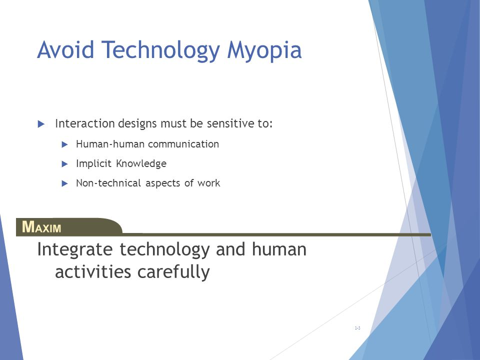 Avoid Technology Myopia Interaction designs must be sensitive to: Human-human communication Implicit Knowledge Non-technical aspects of work Integrate