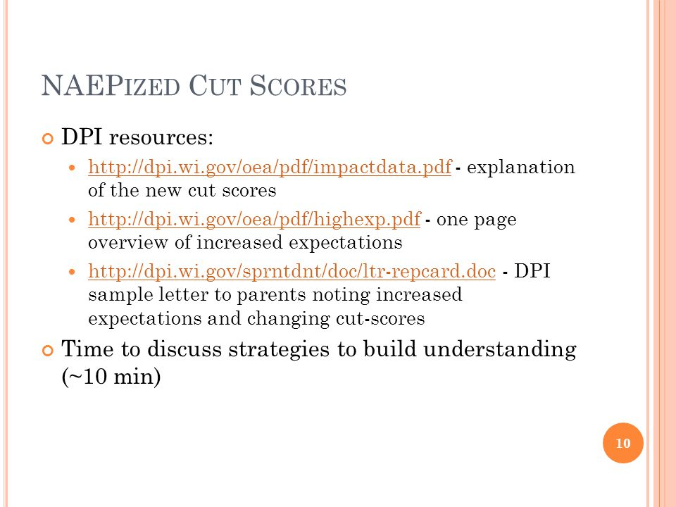 NAEP IZED C UT S CORES DPI resources: http://dpi.wi.gov/oea/pdf/impactdata.pdf - explanation of the new cut scores http://dpi.wi.gov/oea/pdf/impactdata.pdf http://dpi.wi.gov/oea/pdf/highexp.pdf - one page overview of increased expectations http://dpi.wi.gov/oea/pdf/highexp.pdf http://dpi.wi.gov/sprntdnt/doc/ltr-repcard.doc - DPI sample letter to parents noting increased expectations and changing cut-scores http://dpi.wi.gov/sprntdnt/doc/ltr-repcard.doc Time to discuss strategies to build understanding (~10 min) 10