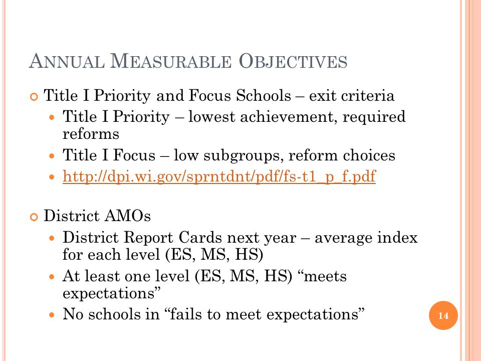 A NNUAL M EASURABLE O BJECTIVES Title I Priority and Focus Schools – exit criteria Title I Priority – lowest achievement, required reforms Title I Focus – low subgroups, reform choices http://dpi.wi.gov/sprntdnt/pdf/fs-t1_p_f.pdf District AMOs District Report Cards next year – average index for each level (ES, MS, HS) At least one level (ES, MS, HS) meets expectations No schools in fails to meet expectations 14