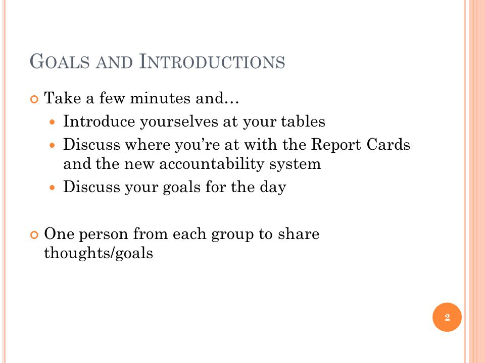 G OALS AND I NTRODUCTIONS Take a few minutes and… Introduce yourselves at your tables Discuss where youre at with the Report Cards and the new accountability system Discuss your goals for the day One person from each group to share thoughts/goals 2
