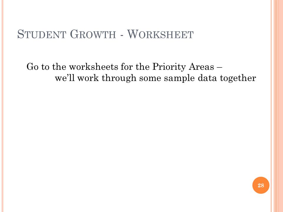 S TUDENT G ROWTH - W ORKSHEET 28 Go to the worksheets for the Priority Areas – well work through some sample data together