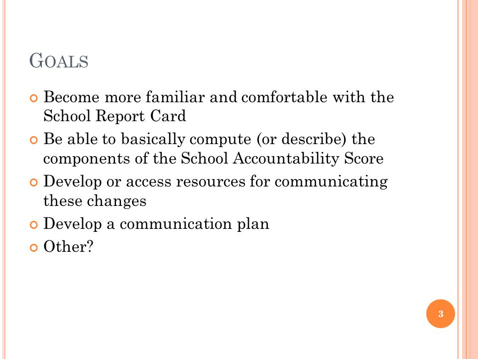 G OALS Become more familiar and comfortable with the School Report Card Be able to basically compute (or describe) the components of the School Accoun