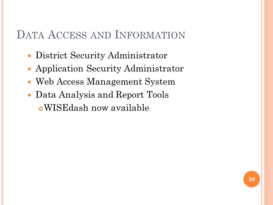 D ATA A CCESS AND I NFORMATION District Security Administrator Application Security Administrator Web Access Management System Data Analysis and Report Tools WISEdash now available 39