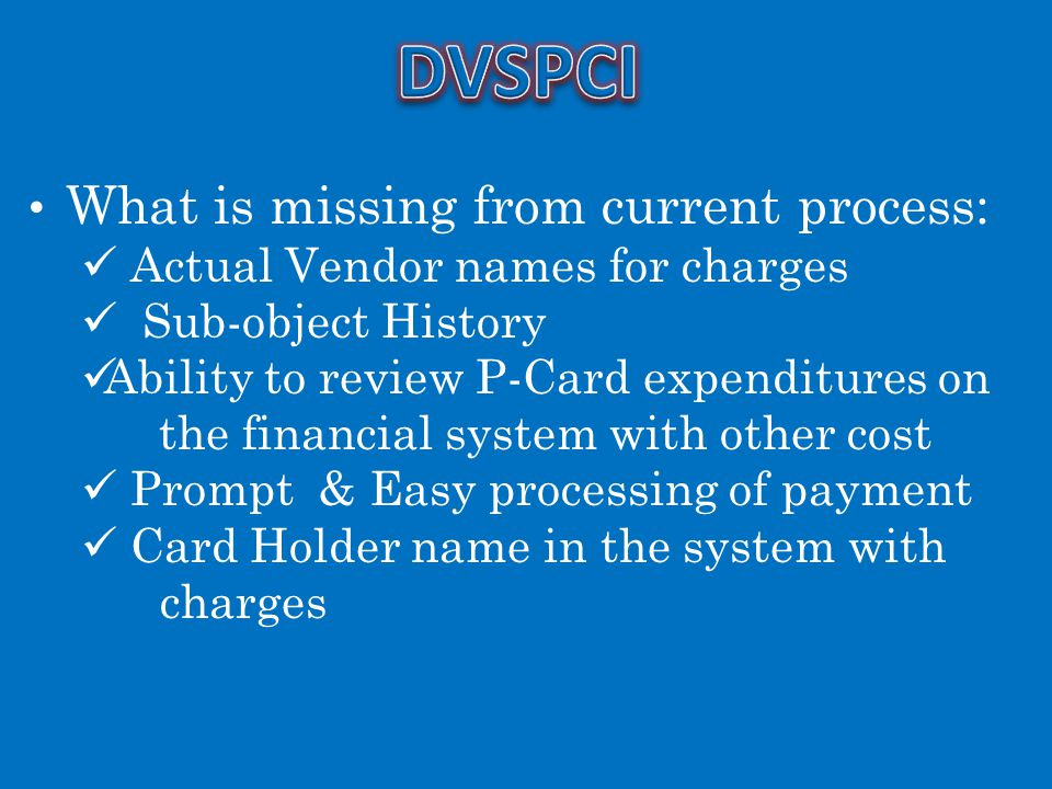 What is missing from current process: Actual Vendor names for charges Sub-object History Ability to review P-Card expenditures on the financial system