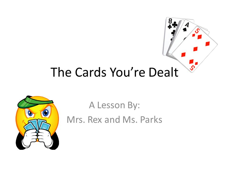 The Cards Youre Dealt A Lesson By: Mrs. Rex and Ms. Parks