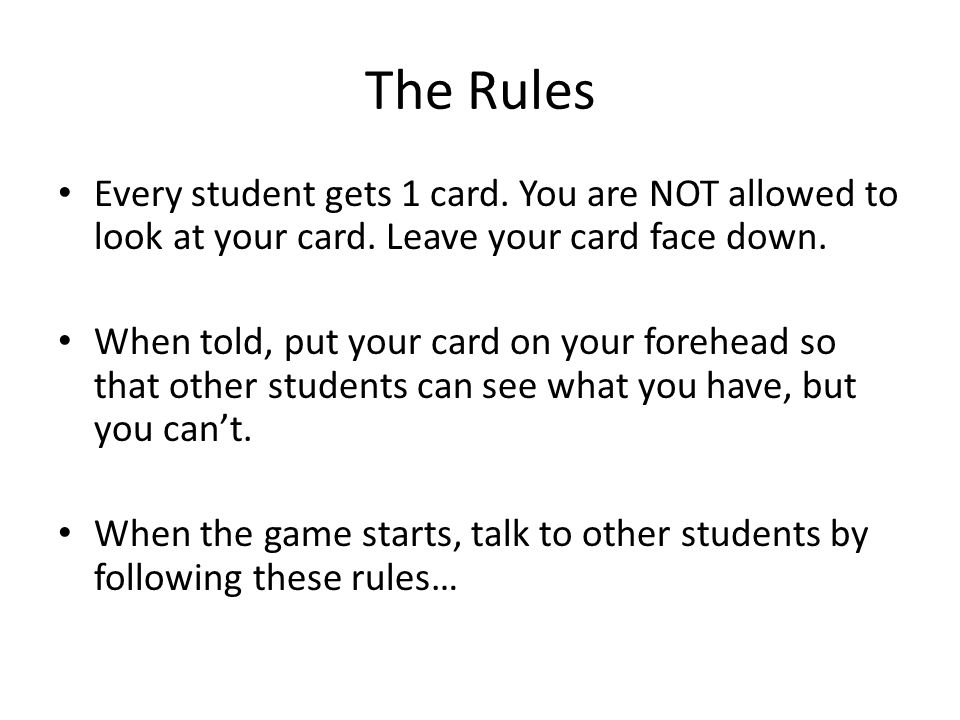 The Rules Every student gets 1 card. You are NOT allowed to look at your card.