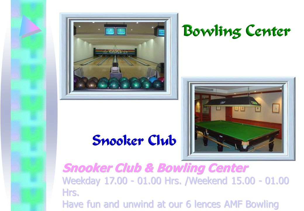 Snooker Club & Bowling Center Weekday 17.00 - 01.00 Hrs.
