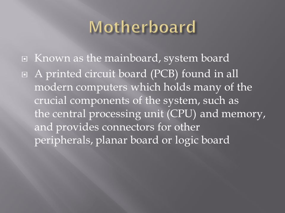 Known as the mainboard, system board A printed circuit board (PCB) found in all modern computers which holds many of the crucial components of the sys