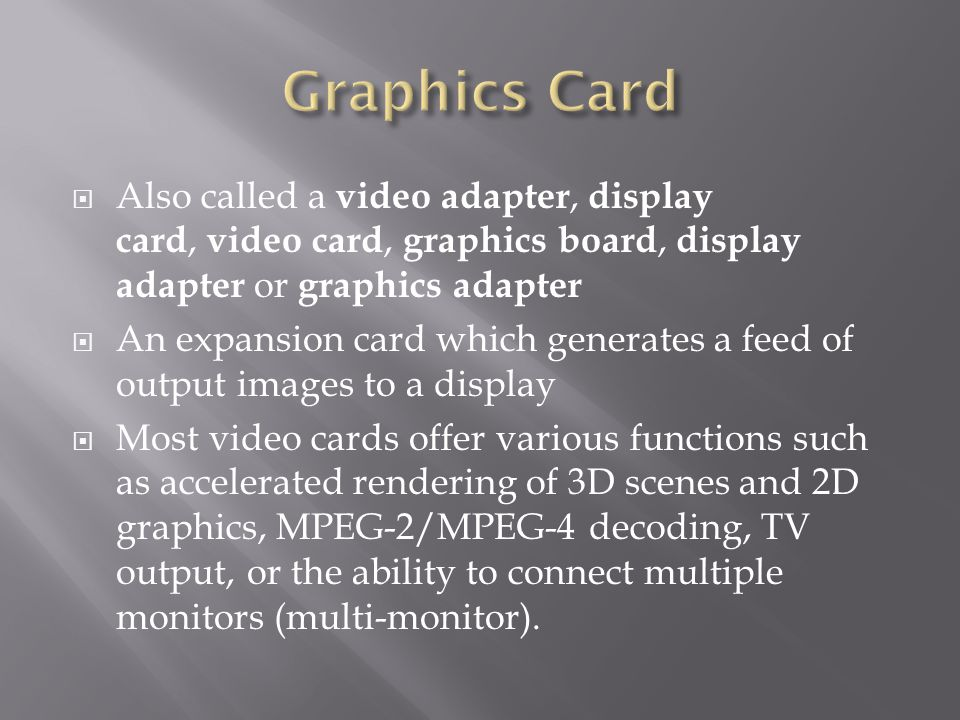 Also called a video adapter, display card, video card, graphics board, display adapter or graphics adapter An expansion card which generates a feed of output images to a display Most video cards offer various functions such as accelerated rendering of 3D scenes and 2D graphics, MPEG-2/MPEG-4 decoding, TV output, or the ability to connect multiple monitors (multi-monitor).