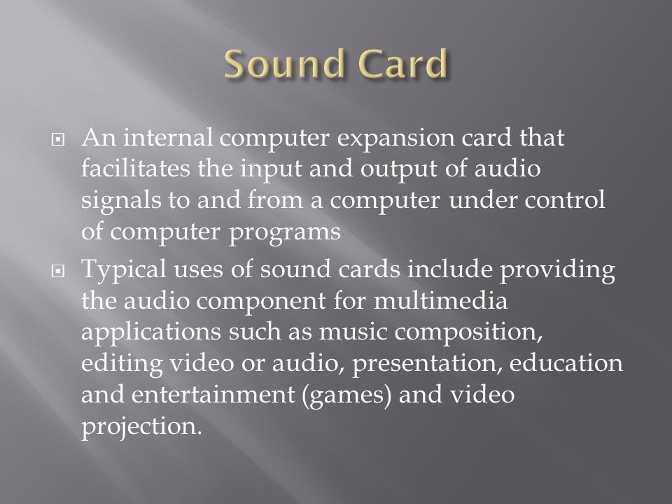 An internal computer expansion card that facilitates the input and output of audio signals to and from a computer under control of computer programs Typical uses of sound cards include providing the audio component for multimedia applications such as music composition, editing video or audio, presentation, education and entertainment (games) and video projection.
