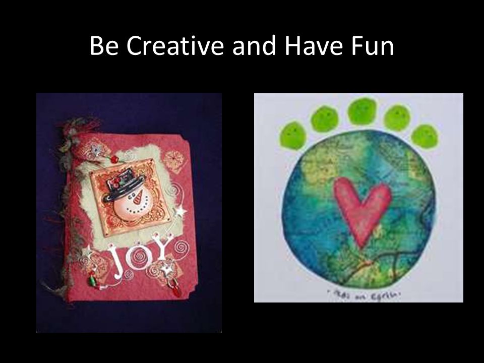 Be Creative and Have Fun