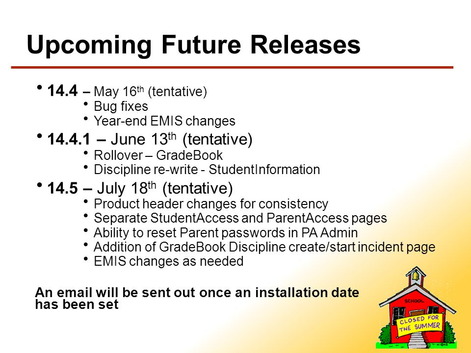 Upcoming Future Releases 14.4 – May 16 th (tentative) Bug fixes Year-end EMIS changes 14.4.1 – June 13 th (tentative) Rollover – GradeBook Discipline re-write - StudentInformation 14.5 – July 18 th (tentative) Product header changes for consistency Separate StudentAccess and ParentAccess pages Ability to reset Parent passwords in PA Admin Addition of GradeBook Discipline create/start incident page EMIS changes as needed An email will be sent out once an installation date has been set