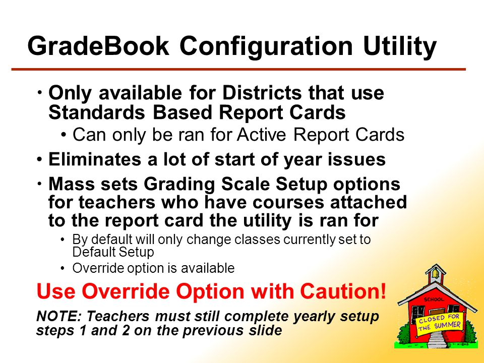GradeBook Configuration Utility Only available for Districts that use Standards Based Report Cards Can only be ran for Active Report Cards Eliminates a lot of start of year issues Mass sets Grading Scale Setup options for teachers who have courses attached to the report card the utility is ran for By default will only change classes currently set to Default Setup Override option is available Use Override Option with Caution.