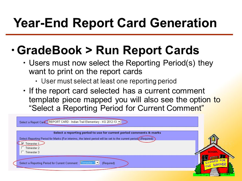 Year-End Report Card Generation GradeBook > Run Report Cards Users must now select the Reporting Period(s) they want to print on the report cards User must select at least one reporting period If the report card selected has a current comment template piece mapped you will also see the option to Select a Reporting Period for Current Comment