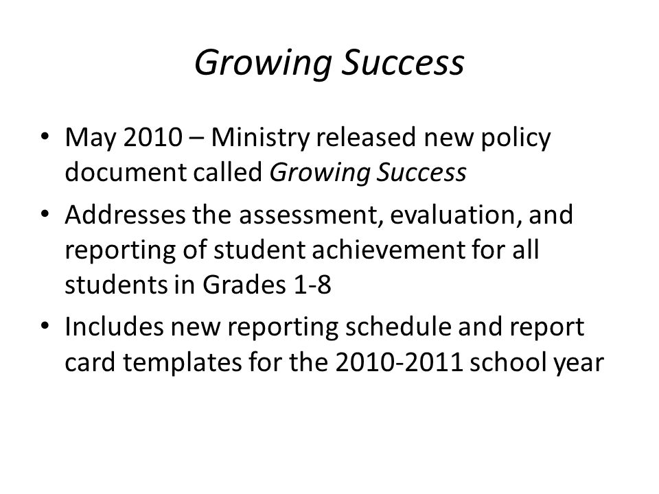 Growing Success May 2010 – Ministry released new policy document called Growing Success Addresses the assessment, evaluation, and reporting of student achievement for all students in Grades 1-8 Includes new reporting schedule and report card templates for the 2010-2011 school year