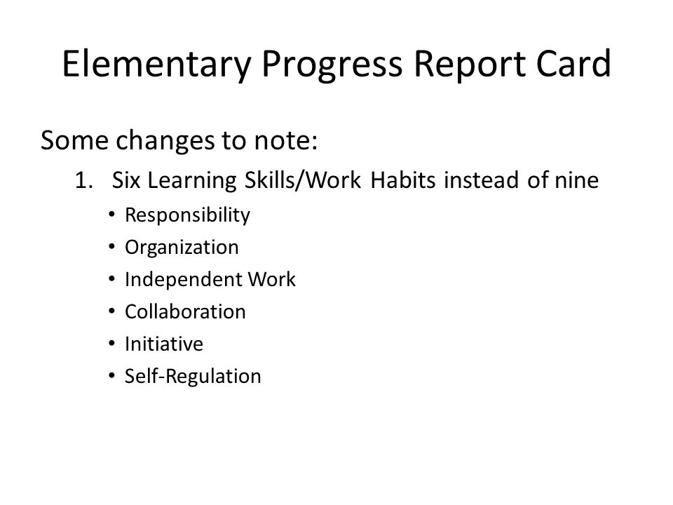 Elementary Progress Report Card Some changes to note: 1.Six Learning Skills/Work Habits instead of nine Responsibility Organization Independent Work Collaboration Initiative Self-Regulation