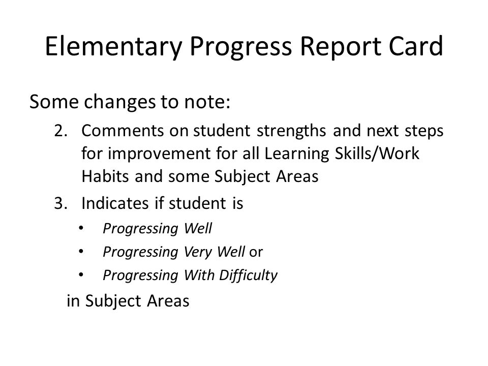 Elementary Progress Report Card Some changes to note: 2.Comments on student strengths and next steps for improvement for all Learning Skills/Work Habits and some Subject Areas 3.Indicates if student is Progressing Well Progressing Very Well or Progressing With Difficulty in Subject Areas