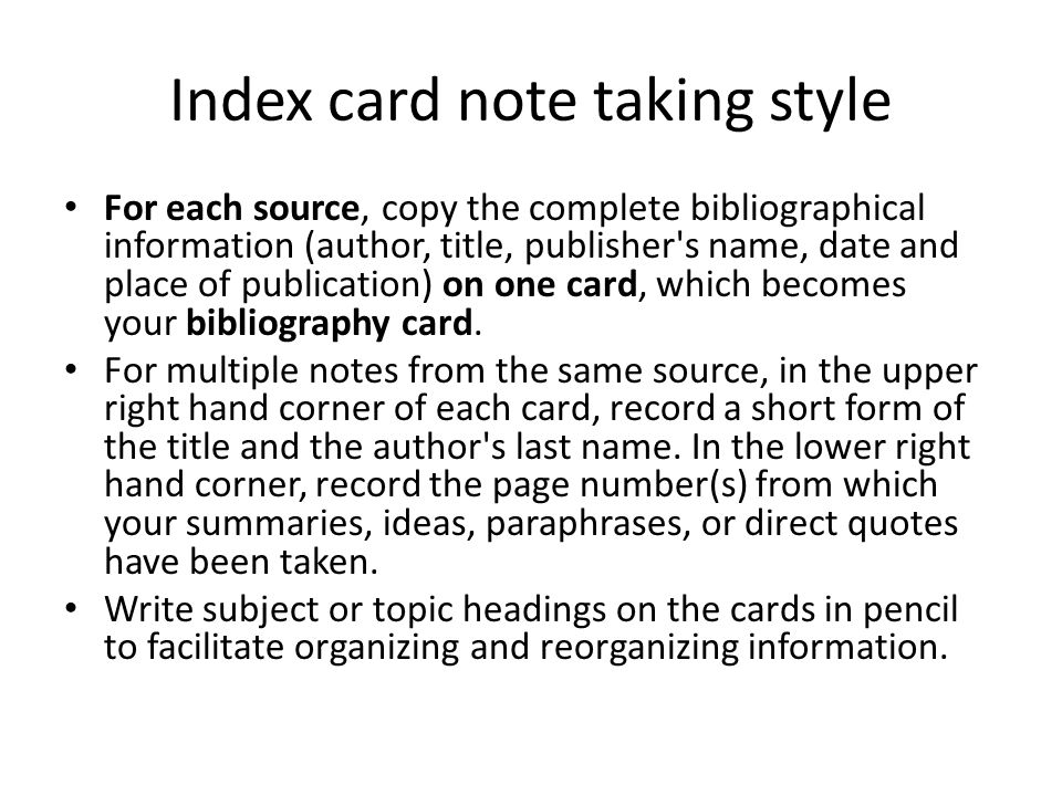 Index card note taking style For each source, copy the complete bibliographical information (author, title, publisher's name, date and place of public