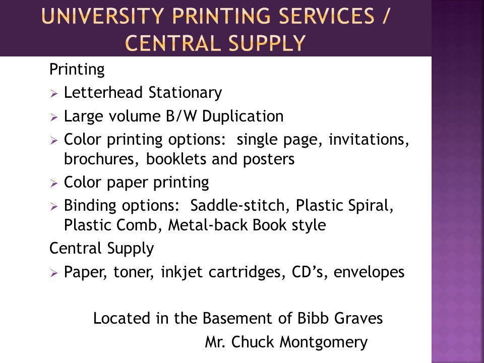 Printing Letterhead Stationary Large volume B/W Duplication Color printing options: single page, invitations, brochures, booklets and posters Color paper printing Binding options: Saddle-stitch, Plastic Spiral, Plastic Comb, Metal-back Book style Central Supply Paper, toner, inkjet cartridges, CDs, envelopes Located in the Basement of Bibb Graves Mr.