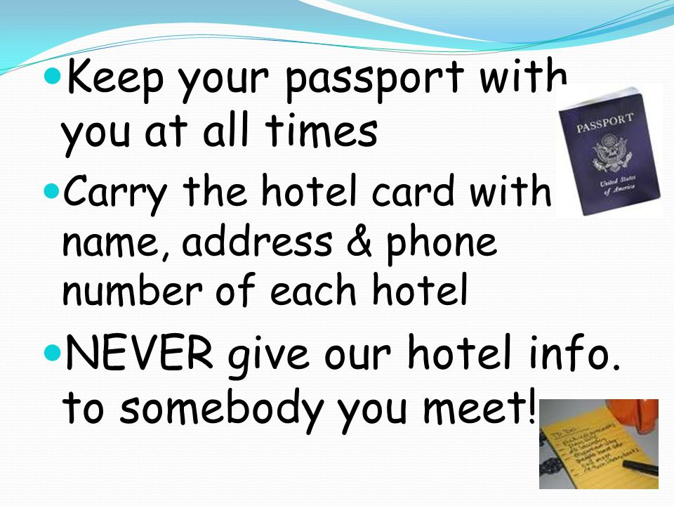 Keep your passport with you at all times Carry the hotel card with name, address & phone number of each hotel NEVER give our hotel info.