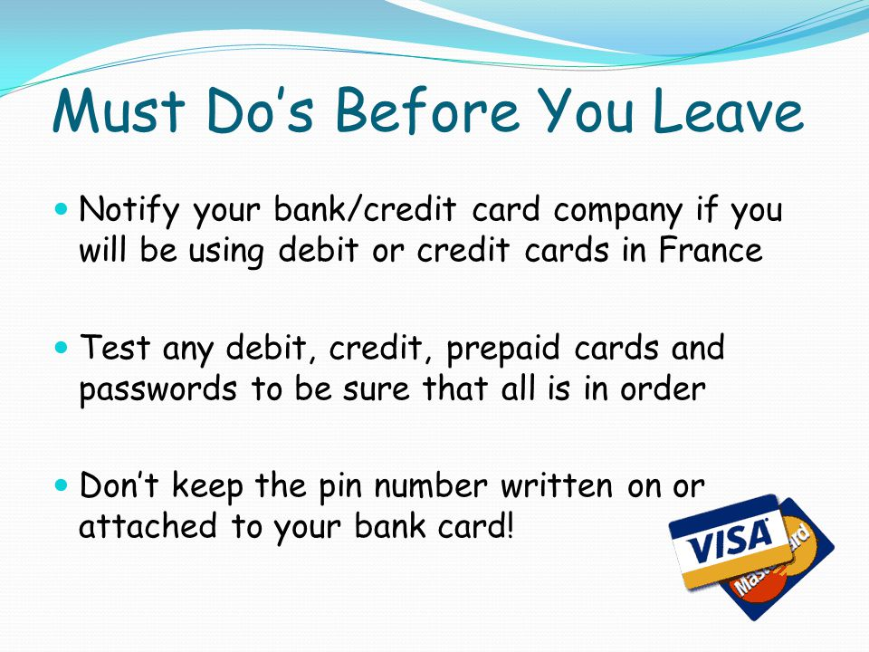 Must Dos Before You Leave Notify your bank/credit card company if you will be using debit or credit cards in France Test any debit, credit, prepaid cards and passwords to be sure that all is in order Dont keep the pin number written on or attached to your bank card!