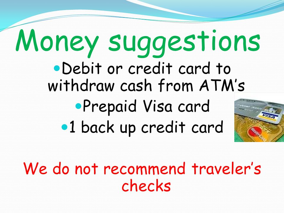 Money suggestions Debit or credit card to withdraw cash from ATMs Prepaid Visa card 1 back up credit card We do not recommend travelers checks