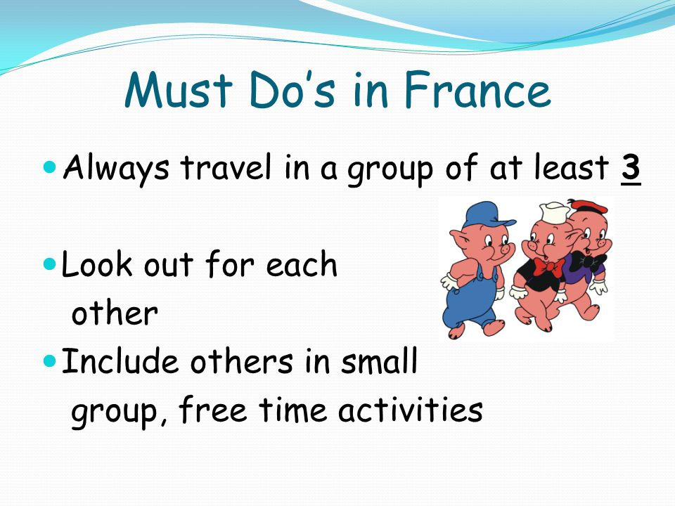 Must Dos in France Always travel in a group of at least 3 Look out for each other Include others in small group, free time activities