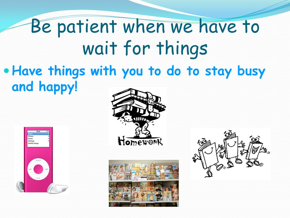 Be patient when we have to wait for things Have things with you to do to stay busy and happy!