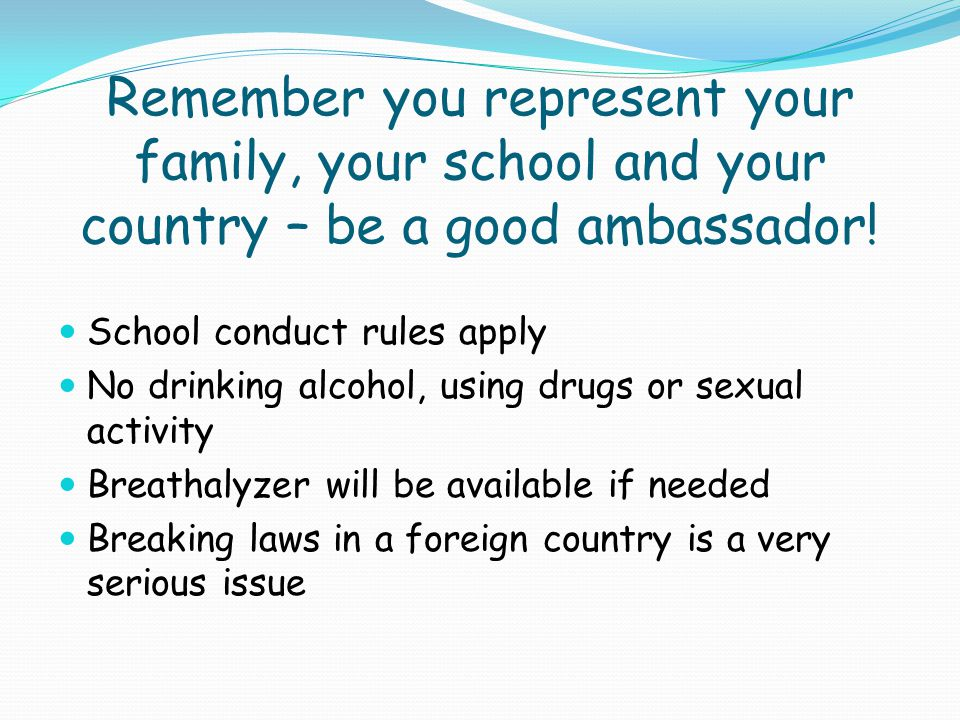 Remember you represent your family, your school and your country – be a good ambassador.