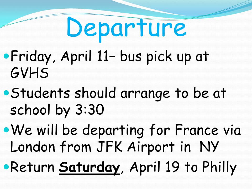 Departure Friday, April 11– bus pick up at GVHS Students should arrange to be at school by 3:30 We will be departing for France via London from JFK Airport in NY Return Saturday, April 19 to Philly